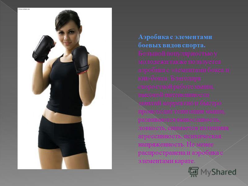 Аэробика с элементами боевых видов спорта. Большой популярностью у молодежи также пользуется аэробика с элементами бокса и кик-бокса. Благодаря скоростной работе мышц, высокой интенсивности занятий корректно и быстро происходит тонизация мышц, развив