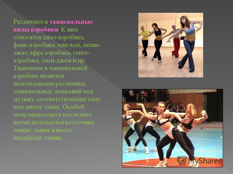 Различают и танцевальные виды аэробики. К ним относятся джаз-аэробика, фанк-аэробика, хип-хоп, латин- джаз, афрс аэробика, танго- аэробика, сити-джем и пр. Типичным в танцевальной аэробике является использование различных танцевальных движений под му
