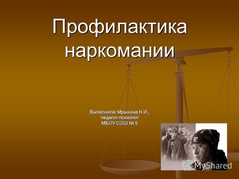 Профилактика наркомании Выполнила: Мрыхина Н.И., педагог-психолог МБОУ СОШ 5
