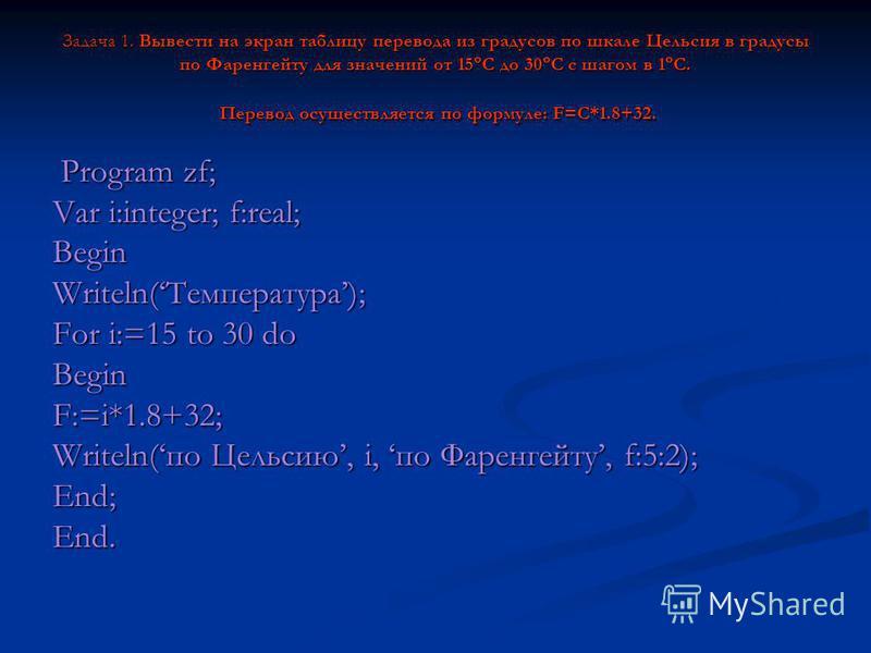 Задача 1. Вывести на экран таблицу перевода из градусов по шкале Цельсия в градусы по Фаренгейту для значений от 15 С до 30 С с шагом в 1 С. Перевод осуществляется по формуле: F=C*1.8+32. Program zf; Program zf; Var i:integer; f:real; BeginWriteln(Те