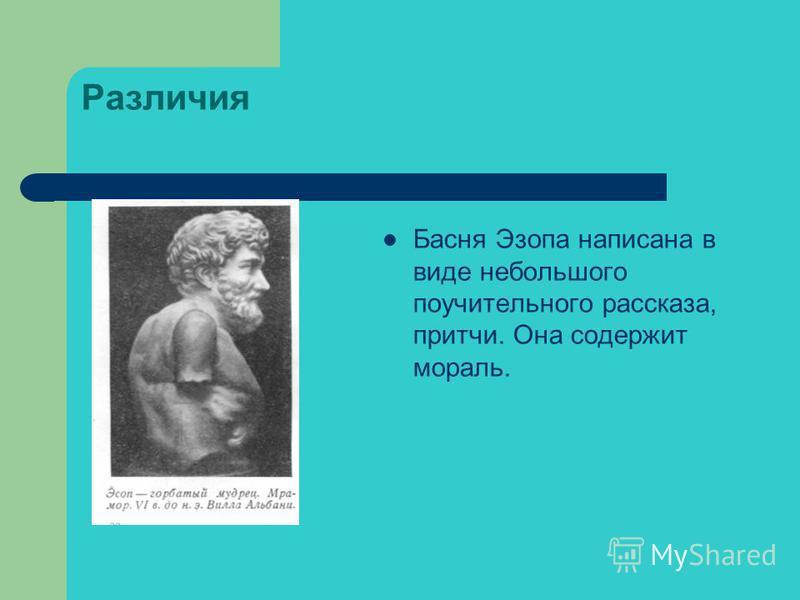 Различия Басня Эзопа написана в виде небольшого поучительного рассказа, притчи. Она содержит мораль.