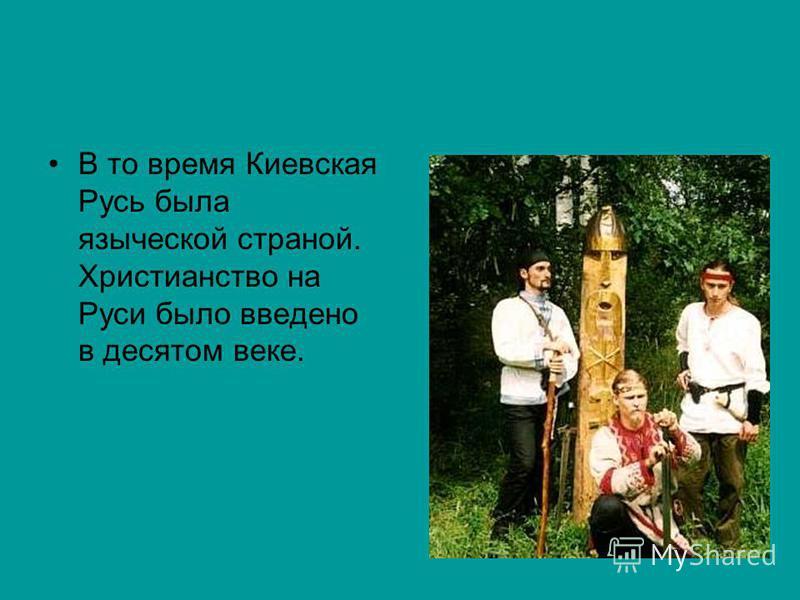 В то время Киевская Русь была языческой страной. Христианство на Руси было введено в десятом веке.