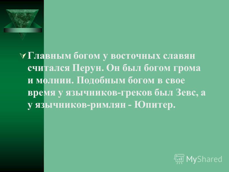 Главным богом у восточных славян считался Перун. Он был богом грома и молнии. Подобным богом в свое время у язычников-греков был Зевс, а у язычников-римлян - Юпитер.