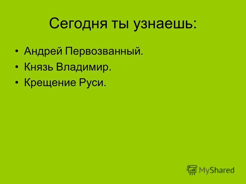 Сегодня ты узнаешь: Андрей Первозванный. Князь Владимир. Крещение Руси.