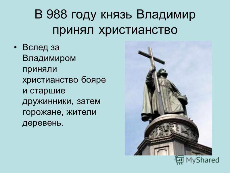 В 988 году князь Владимир принял христианство Вслед за Владимиром приняли христианство бояре и старшие дружинники, затем горожане, жители деревень.