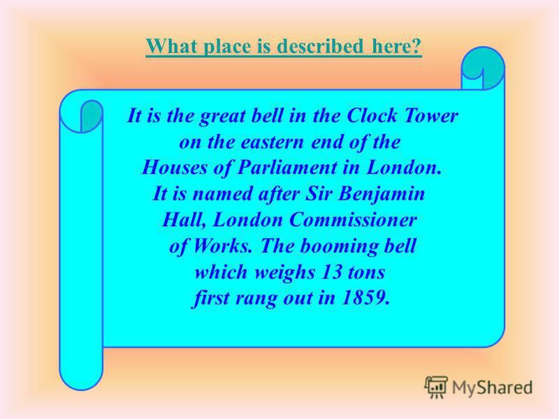It is the great bell in the Clock Tower on the eastern end of the Houses of Parliament in London. It is named after Sir Benjamin Hall, London Commissioner of Works. The booming bell which weighs 13 tons first rang out in 1859. What place is described