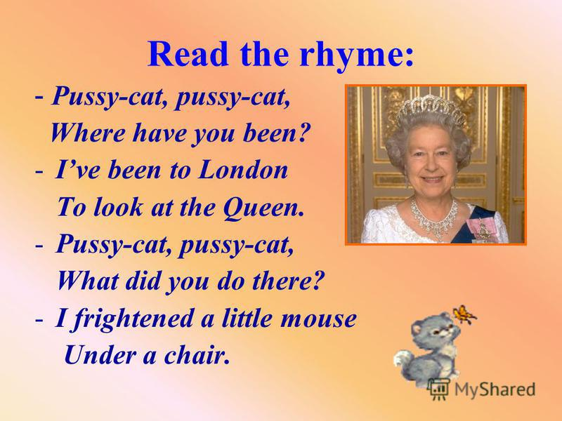 Read the rhyme: - P ussy-cat, pussy-cat, Where have you been? -I-Ive been to London To look at the Queen. -P-Pussy-cat, pussy-cat, What did you do there? -I-I frightened a little mouse Under a chair.