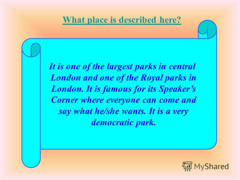 It is one of the largest parks in central London and one of the Royal parks in London. It is famous for its Speakers Corner where everyone can come and say what he/she wants. It is a very democratic park. What place is described here?