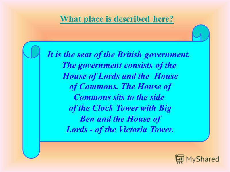 It is the seat of the British government. The government consists of the House of Lords and the House of Commons. The House of Commons sits to the side of the Clock Tower with Big Ben and the House of Lords - of the Victoria Tower. What place is desc
