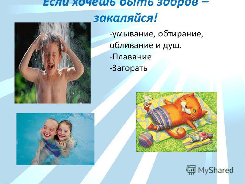Если хочешь быть здоров – закаляйся! -умывание, обтирание, обливание и душ. -Плавание -Загорать