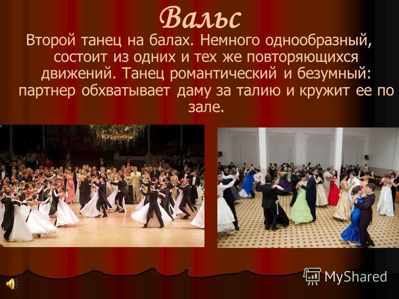 Второй танец на балах. Немного однообразный, состоит из одних и тех же повторяющихся движений. Танец романтический и безумный: партнер обхватывает даму за талию и кружит ее по зале. Вальс