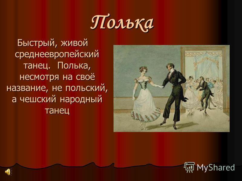 Полька Быстрый, живой среднеевропейский танец. Полька, несмотря на своё название, не польский, а чешский народный танец
