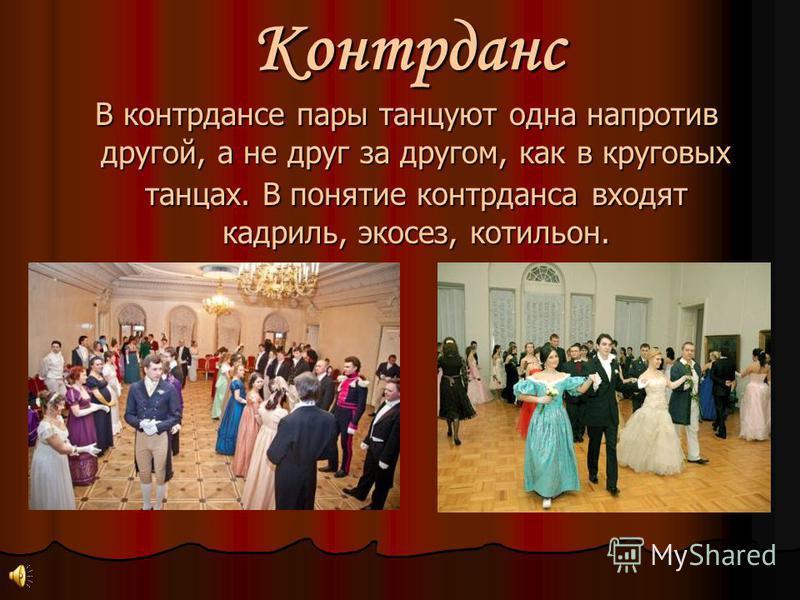 Контрданс В контрдансе пары танцуют одна напротив другой, а не друг за другом, как в круговых танцах. В понятие контрданса входят кадриль, экосез, котильон. В контрдансе пары танцуют одна напротив другой, а не друг за другом, как в круговых танцах. В
