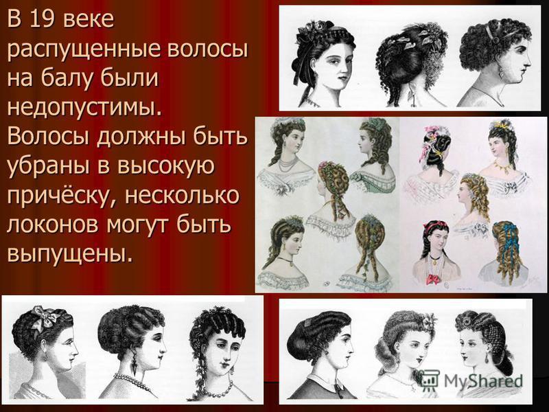 В 19 веке распущенные волосы на балу были недопустимы. Волосы должны быть убраны в высокую причёску, несколько локонов могут быть выпущены.