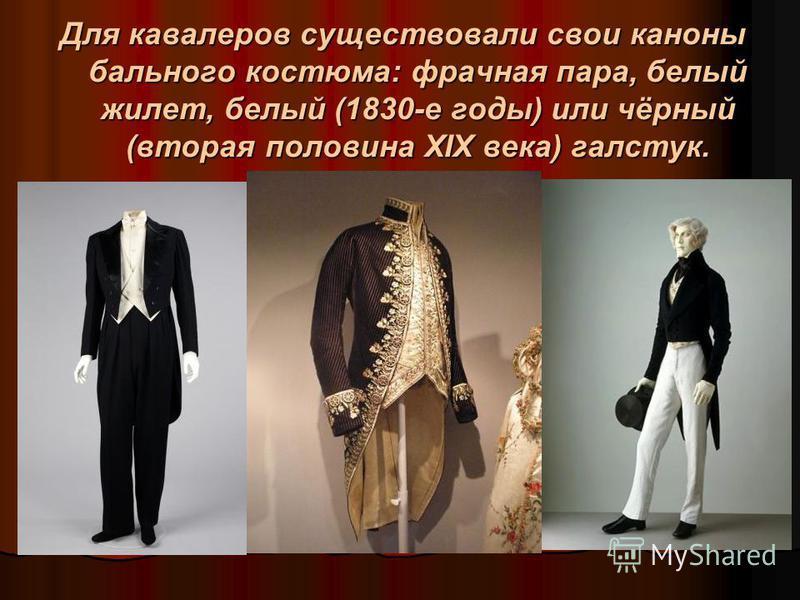 Для кавалеров существовали свои каноны бального костюма: фрачная пара, белый жилет, белый (1830-е годы) или чёрный (вторая половина XIX века) галстук.