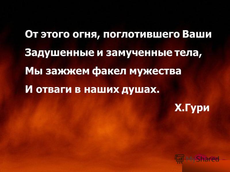От этого огня, поглотившего Ваши Задушенные и замученные тела, Мы зажжем факел мужества И отваги в наших душах. Х.Гури