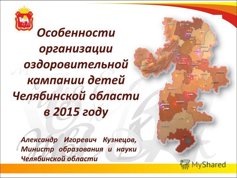 Особенности организации оздоровительной кампании детей Челябинской области в 2015 году Александр Игоревич Кузнецов, Министр образования и науки Челябинской области