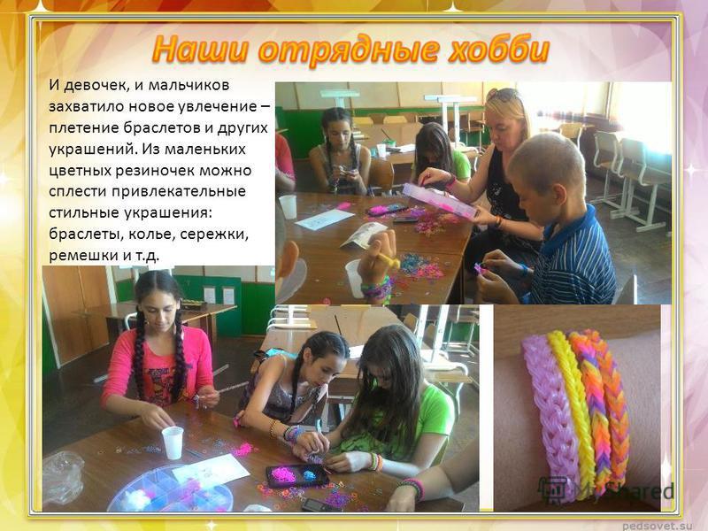 И девочек, и мальчиков захватило новое увлечение – плетение браслетов и других украшений. Из маленьких цветных резиночек можно сплести привлекательные стильные украшения: браслеты, колье, сережки, ремешки и т.д.