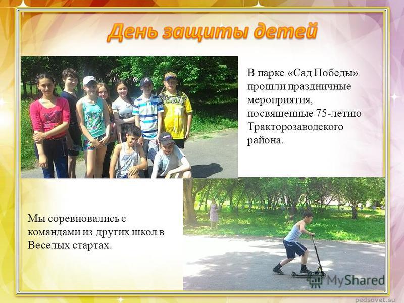 В парке «Сад Победы» прошли праздничные мероприятия, посвященные 75-летию Тракторозаводского района. Мы соревновались с командами из других школ в Веселых стартах.