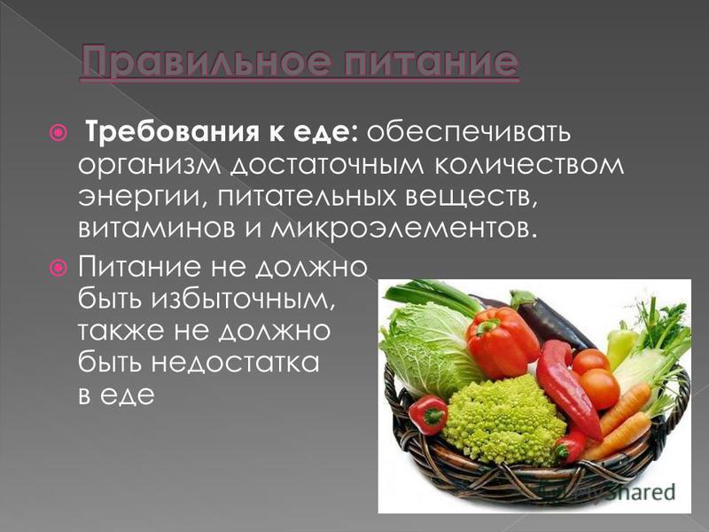 Требования к еде: обеспечивать организм достаточным количеством энергии, питательных веществ, витаминов и микроэлементов. Питание не должно быть избыточным, также не должно быть недостатка в еде