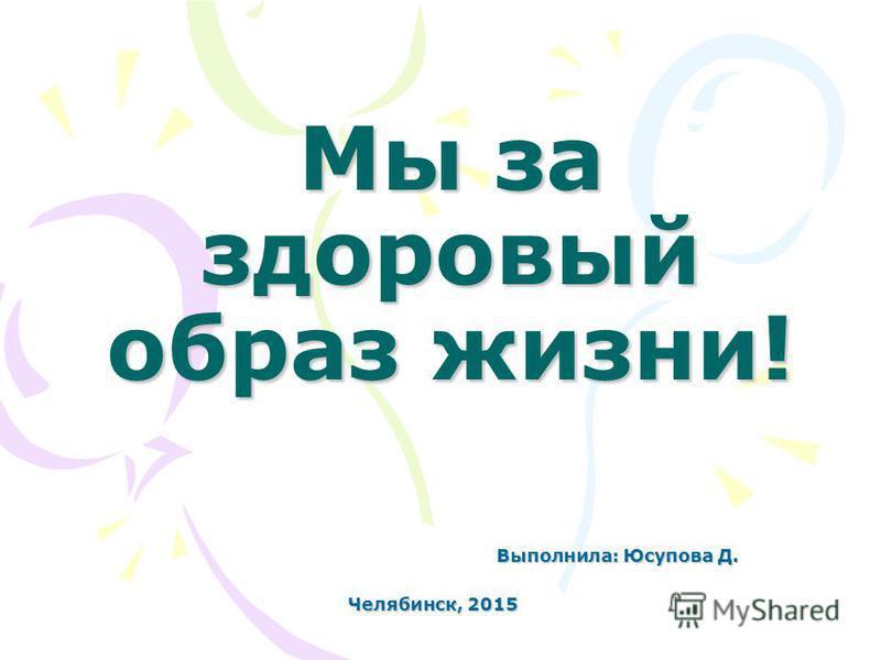 Мы за здоровый образ жизни! Выполнила: Юсупова Д. Выполнила: Юсупова Д. Челябинск, 2015 Челябинск, 2015