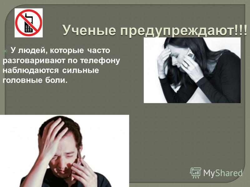 Ученые предупреждают!!! У людей, которые часто разговаривают по телефону наблюдаются сильные головные боли.