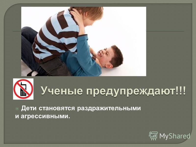 Дети становятся раздражительными и агрессивными.