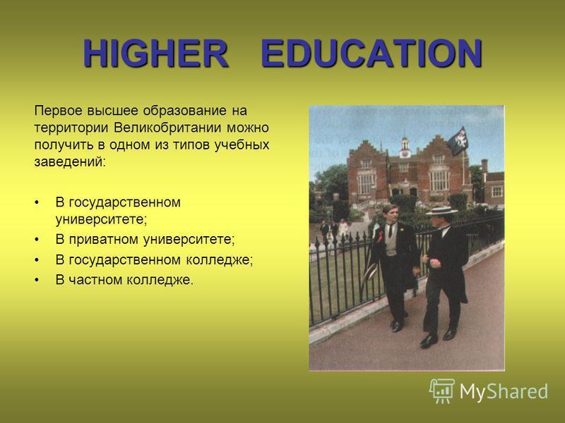 HIGHER EDUCATION Первое высшее образование на территории Великобритании можно получить в одном из типов учебных заведений: В государственном университете; В приватном университете; В государственном колледже; В частном колледже.