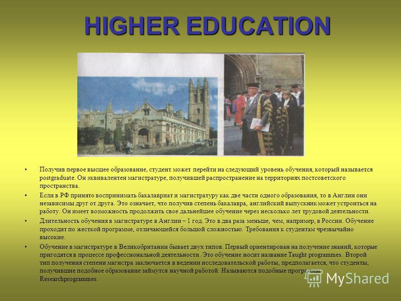 HIGHER EDUCATION Получив первое высшее образование, студент может перейти на следующий уровень обучения, который называется postgraduate. Он эквивалентен магистратуре, получившей распространение на территориях постсоветского пространства. Если в РФ п