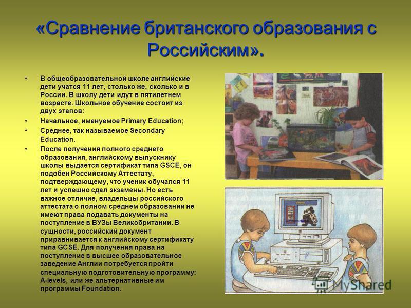 «Сравнение британского образования с Российским». В общеобразовательной школе английские дети учатся 11 лет, столько же, сколько и в России. В школу дети идут в пятилетнем возрасте. Школьное обучение состоит из двух этапов: Начальное, именуемое Prima