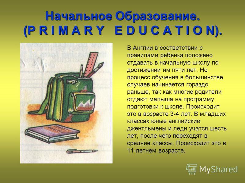 Начальное Образование. (P R I M A R Y E D U C A T I O N). В Англии в соответствии с правилами ребенка положено отдавать в начальную школу по достижении им пяти лет. Но процесс обучения в большинстве случаев начинается гораздо раньше, так как многие р