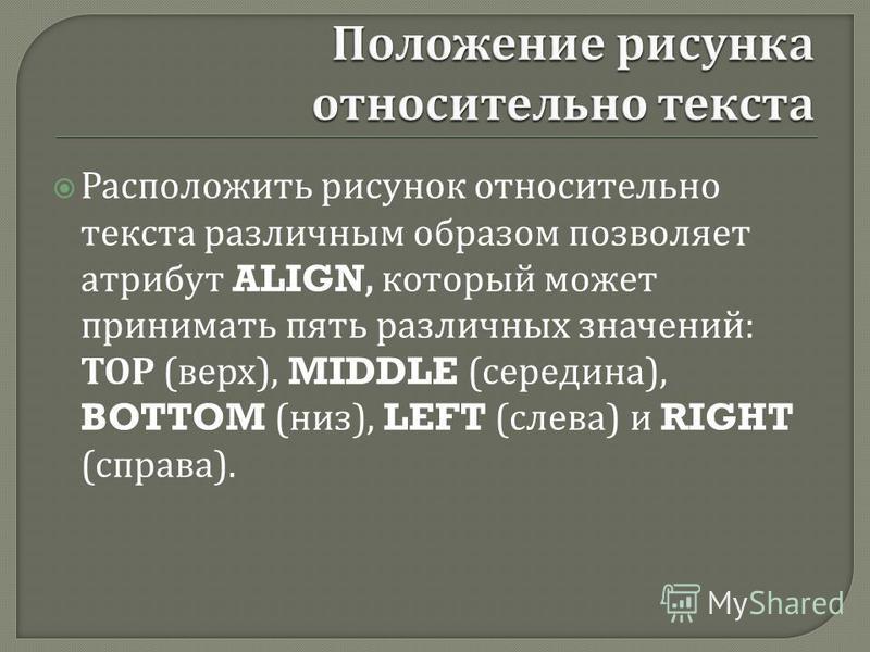 Расположить рисунок относительно текста различным образом позволяет атрибут ALIGN, который может принимать пять различных значений : ТОР ( верх ), MIDDLE ( середина ), BOTTOM ( низ ), LEFT ( слева ) и RIGHT ( справа ).
