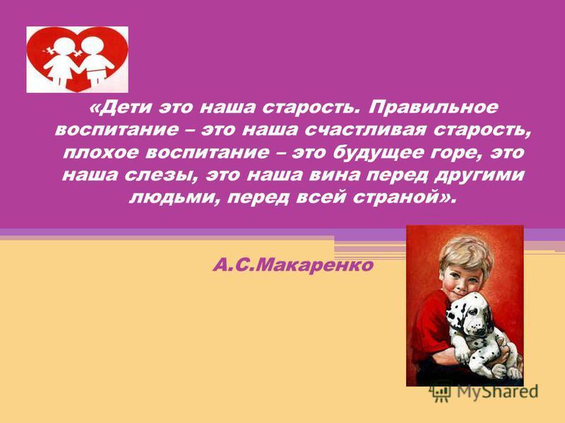 «Дети это наша старость. Правильное воспитание – это наша счастливая старость, плохое воспитание – это будущее горе, это наша слезы, это наша вина перед другими людьми, перед всей страной». А.С.Макаренко