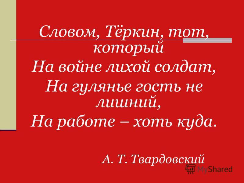 Словом, Тёркин, тот, который На войне лихой солдат, На гулянье гость не лишний, На работе – хоть куда. А. Т. Твардовский