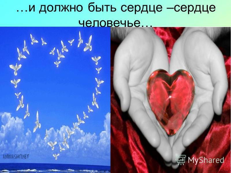 …и должно быть сердце –сердце человечье…