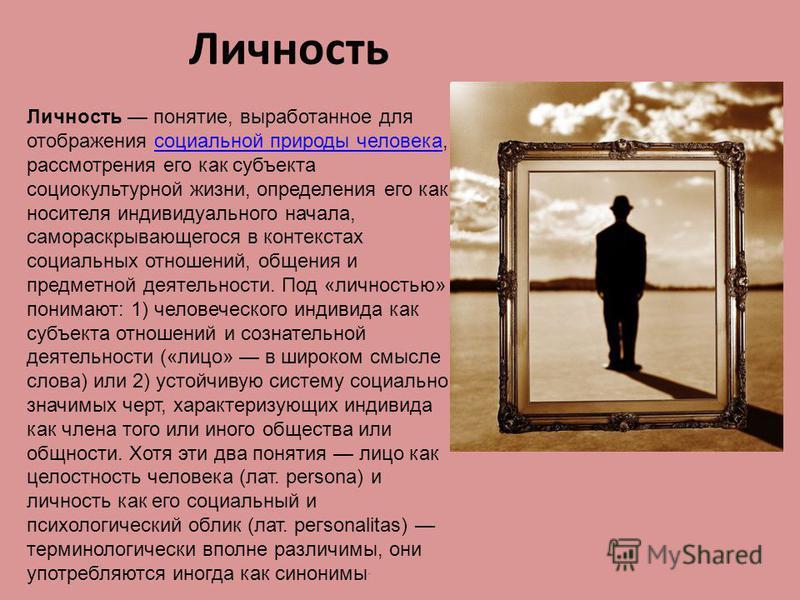 Личность Личность понятие, выработанное для отображения социальной природы человека, рассмотрения его как субъекта социокультурной жизни, определения его как носителя индивидуального начала, самораскрывающегося в контекстах социальных отношений, обще