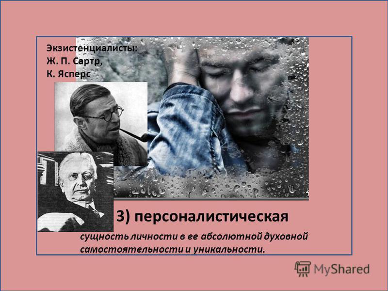 3) персоналистическая сущность личности в ее абсолютной духовной самостоятельности и уникальности. Экзистенциалисты: Ж. П. Сартр, К. Ясперс