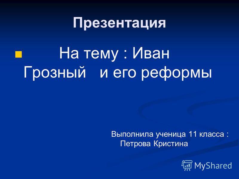 Презентация На тему : Иван Грозный и его реформы Выполнила ученица 11 класса : Петрова Кристина