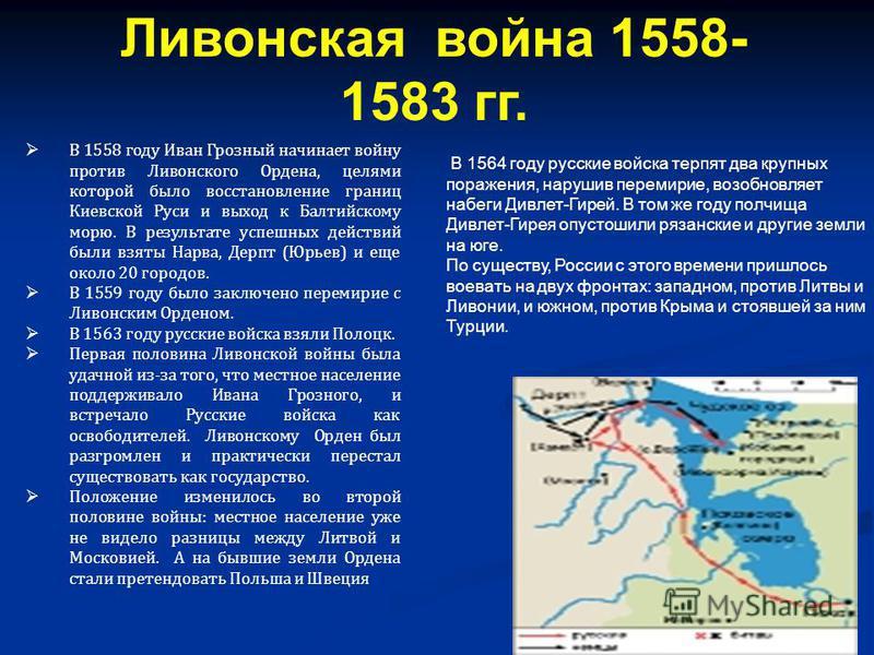 В 1558 году Иван Грозный начинает войну против Ливонского Ордена, целями которой было восстановление границ Киевской Руси и выход к Балтийскому морю. В результате успешных действий были взяты Нарва, Дерпт (Юрьев) и еще около 20 городов. В 1559 году б