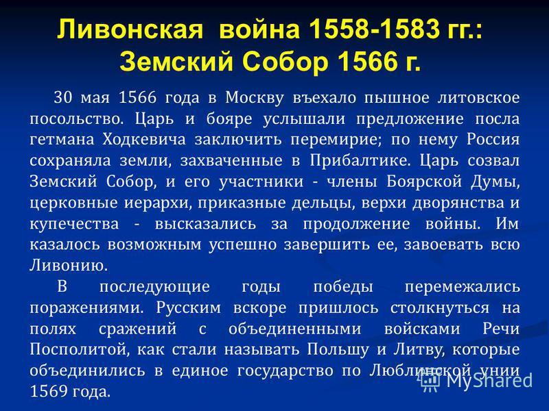 30 мая 1566 года в Москву въехало пышное литовское посольство. Царь и бояре услышали предложение посла гетмана Ходкевича заключить перемирие; по нему Россия сохраняла земли, захваченные в Прибалтике. Царь созвал Земский Собор, и его участники - члены