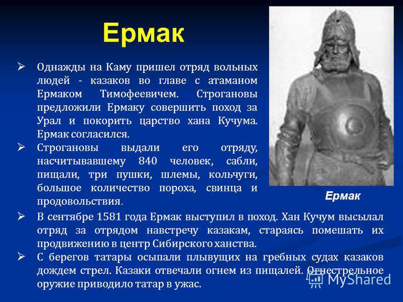 Однажды на Каму пришел отряд вольных людей - казаков во главе с атаманом Ермаком Тимофеевичем. Строгановы предложили Ермаку совершить поход за Урал и покорить царство хана Кучума. Ермак согласился. Строгановы выдали его отряду, насчитывавшему 840 чел