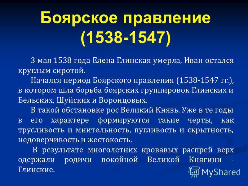 3 мая 1538 года Елена Глинская умерла, Иван остался круглым сиротой. Начался период Боярского правления (1538-1547 гг.), в котором шла борьба боярских группировок Глинских и Бельских, Шуйских и Воронцовых. В такой обстановке рос Великий Князь. Уже в