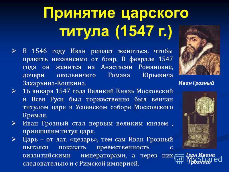 В 1546 году Иван решает жениться, чтобы править независимо от бояр. В феврале 1547 года он женится на Анастасии Романовне, дочери окольничего Романа Юрьевича Захарьина-Кошкина. 16 января 1547 года Великий Князь Московский и Всея Руси был торжественно