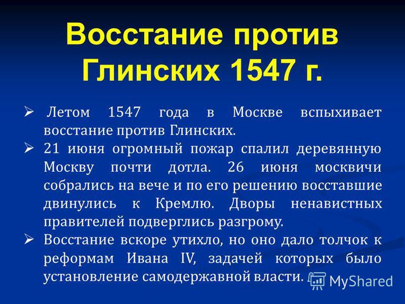 Летом 1547 года в Москве вспыхивает восстание против Глинских. 21 июня огромный пожар спалил деревянную Москву почти дотла. 26 июня москвичи собрались на вече и по его решению восставшие двинулись к Кремлю. Дворы ненавистных правителей подверглись ра