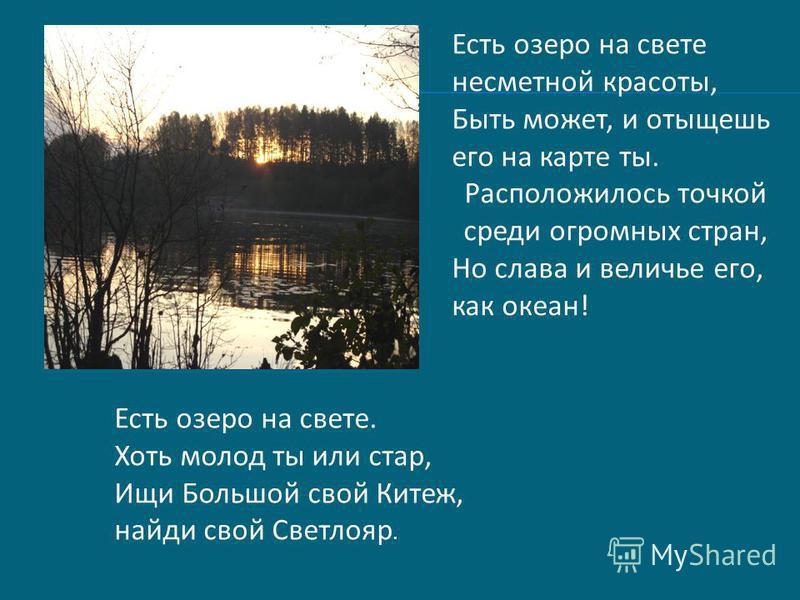 Есть озеро на свете несметной красоты, Быть может, и отыщешь его на карте ты. Расположилось точкой среди огромных стран, Но слава и величье его, как океан! Есть озеро на свете. Хоть молод ты или стар, Ищи Большой свой Китеж, найди свой Светлояр.