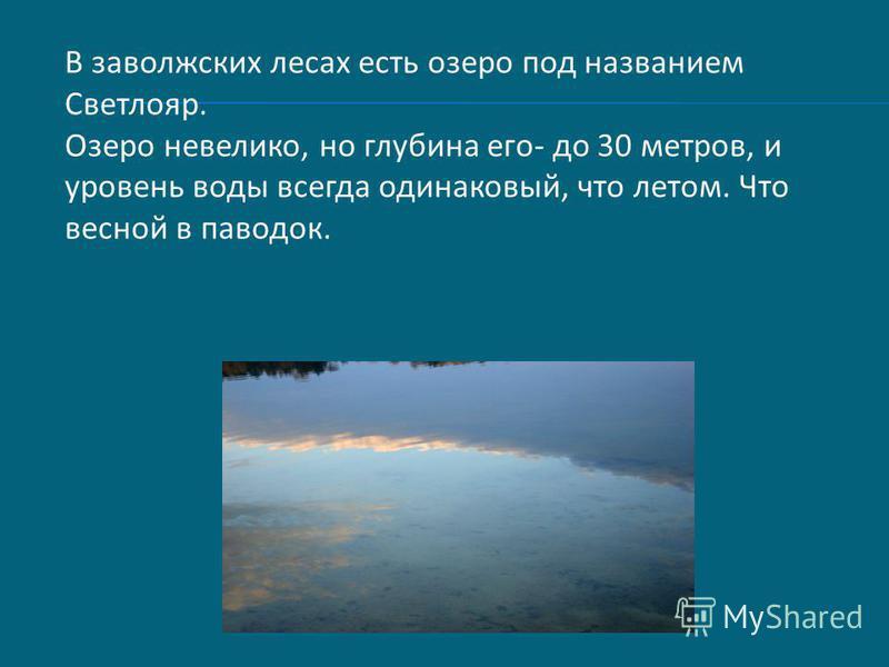 В заволжских лесах есть озеро под названием Светлояр. Озеро невелико, но глубина его- до 30 метров, и уровень воды всегда одинаковый, что летом. Что весной в паводок.