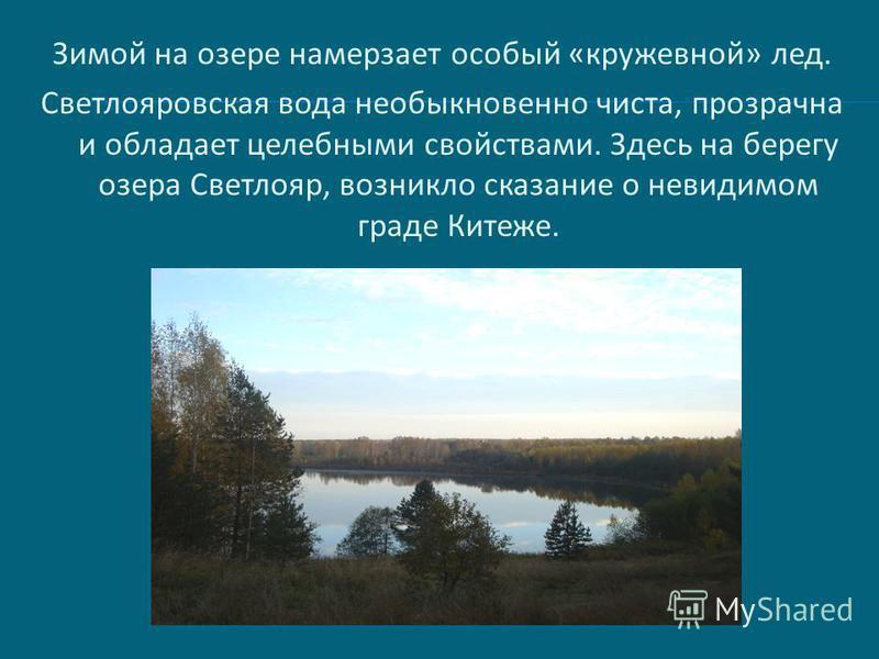 Зимой на озере намерзает особый «кружевной» лед. Светлояровская вода необыкновенно чиста, прозрачна и обладает целебными свойствами. Здесь на берегу озера Светлояр, возникло сказание о невидимом граде Китеже.