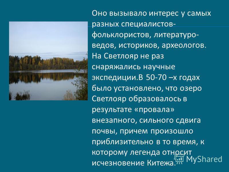 Оно вызывало интерес у самых разных специалистов- фольклористов, литературоведов, историков, археологов. На Светлояр не раз снаряжались научные экспедиции.В 50-70 –х годах было установлено, что озеро Светлояр образовалось в результате «провала» внеза