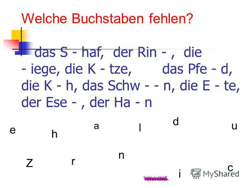 Welche Buchstaben fehlen? das S - haf, der Rin -, die - iege, die K - tze, das Pfe - d, die K - h, das Schw - - n, die E - te, der Ese -, der Ha - n a Z i n r d c u e h l
