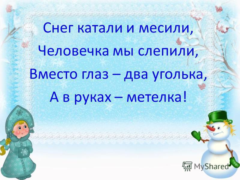 Снег катали и месили, Человечка мы слепили, Вместо глаз – два уголька, А в руках – метелка!